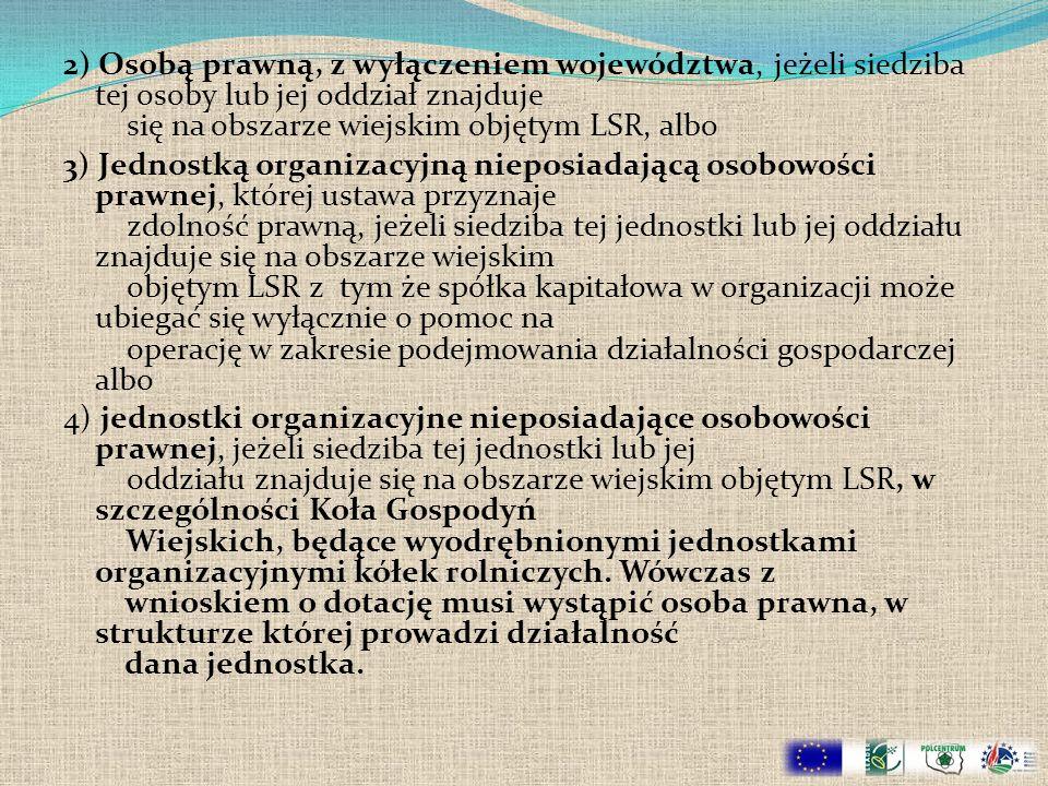 2) Osobą prawną, z wyłączeniem województwa, jeżeli siedziba tej osoby lub jej oddział znajduje się na obszarze wiejskim objętym LSR, albo 3) Jednostką organizacyjną nieposiadającą osobowości prawnej, której ustawa przyznaje zdolność prawną, jeżeli siedziba tej jednostki lub jej oddziału znajduje się na obszarze wiejskim objętym LSR z tym że spółka kapitałowa w organizacji może ubiegać się wyłącznie o pomoc na operację w zakresie podejmowania działalności gospodarczej albo 4) jednostki organizacyjne nieposiadające osobowości prawnej, jeżeli siedziba tej jednostki lub jej oddziału znajduje się na obszarze wiejskim objętym LSR, w szczególności Koła Gospodyń Wiejskich, będące wyodrębnionymi jednostkami organizacyjnymi kółek rolniczych.