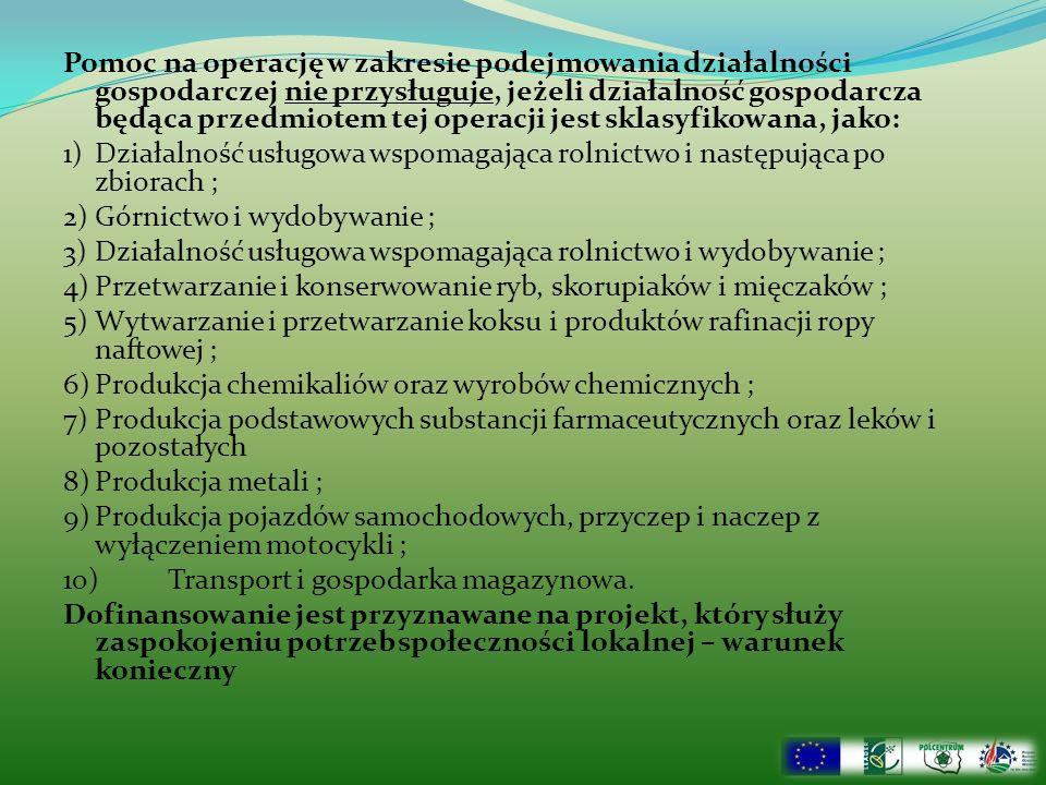 Pomoc na operację w zakresie podejmowania działalności gospodarczej nie przysługuje, jeżeli działalność gospodarcza będąca przedmiotem tej operacji jest sklasyfikowana, jako: 1)Działalność usługowa wspomagająca rolnictwo i następująca po zbiorach ; 2)Górnictwo i wydobywanie ; 3)Działalność usługowa wspomagająca rolnictwo i wydobywanie ; 4)Przetwarzanie i konserwowanie ryb, skorupiaków i mięczaków ; 5)Wytwarzanie i przetwarzanie koksu i produktów rafinacji ropy naftowej ; 6)Produkcja chemikaliów oraz wyrobów chemicznych ; 7)Produkcja podstawowych substancji farmaceutycznych oraz leków i pozostałych 8)Produkcja metali ; 9)Produkcja pojazdów samochodowych, przyczep i naczep z wyłączeniem motocykli ; 10)Transport i gospodarka magazynowa.