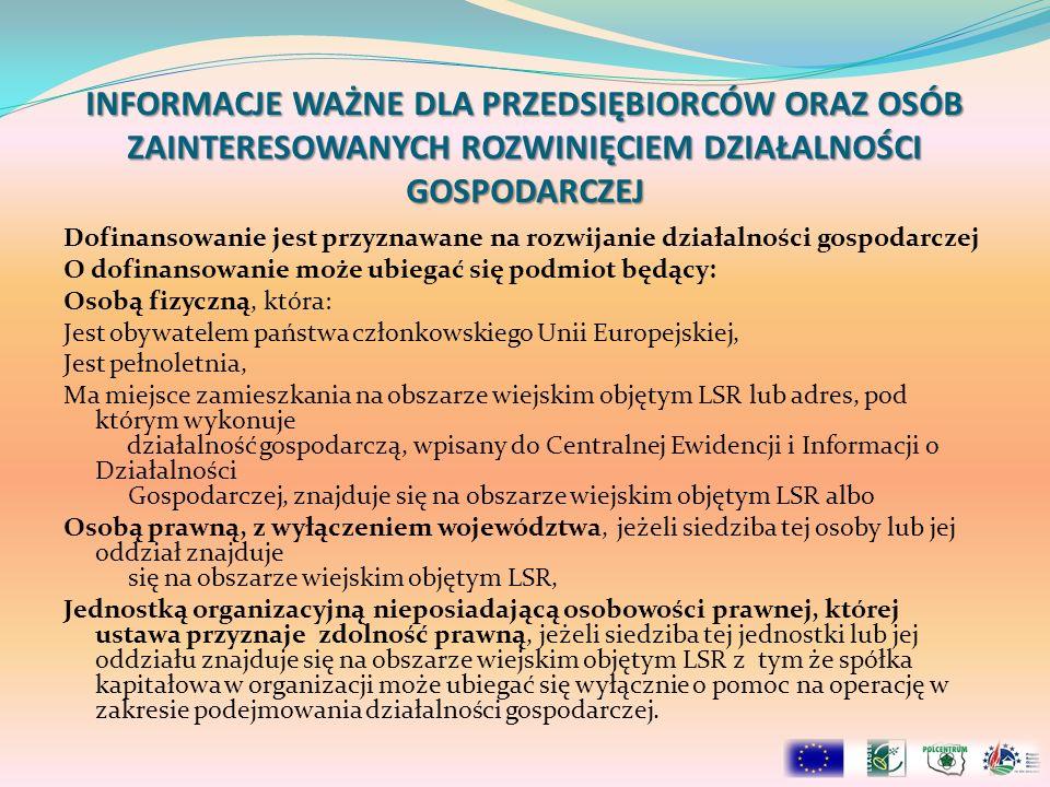 INFORMACJE WAŻNE DLA PRZEDSIĘBIORCÓW ORAZ OSÓB ZAINTERESOWANYCH ROZWINIĘCIEM DZIAŁALNOŚCI GOSPODARCZEJ Dofinansowanie jest przyznawane na rozwijanie działalności gospodarczej O dofinansowanie może ubiegać się podmiot będący: Osobą fizyczną, która: Jest obywatelem państwa członkowskiego Unii Europejskiej, Jest pełnoletnia, Ma miejsce zamieszkania na obszarze wiejskim objętym LSR lub adres, pod którym wykonuje działalność gospodarczą, wpisany do Centralnej Ewidencji i Informacji o Działalności Gospodarczej, znajduje się na obszarze wiejskim objętym LSR albo Osobą prawną, z wyłączeniem województwa, jeżeli siedziba tej osoby lub jej oddział znajduje się na obszarze wiejskim objętym LSR, Jednostką organizacyjną nieposiadającą osobowości prawnej, której ustawa przyznaje zdolność prawną, jeżeli siedziba tej jednostki lub jej oddziału znajduje się na obszarze wiejskim objętym LSR z tym że spółka kapitałowa w organizacji może ubiegać się wyłącznie o pomoc na operację w zakresie podejmowania działalności gospodarczej.