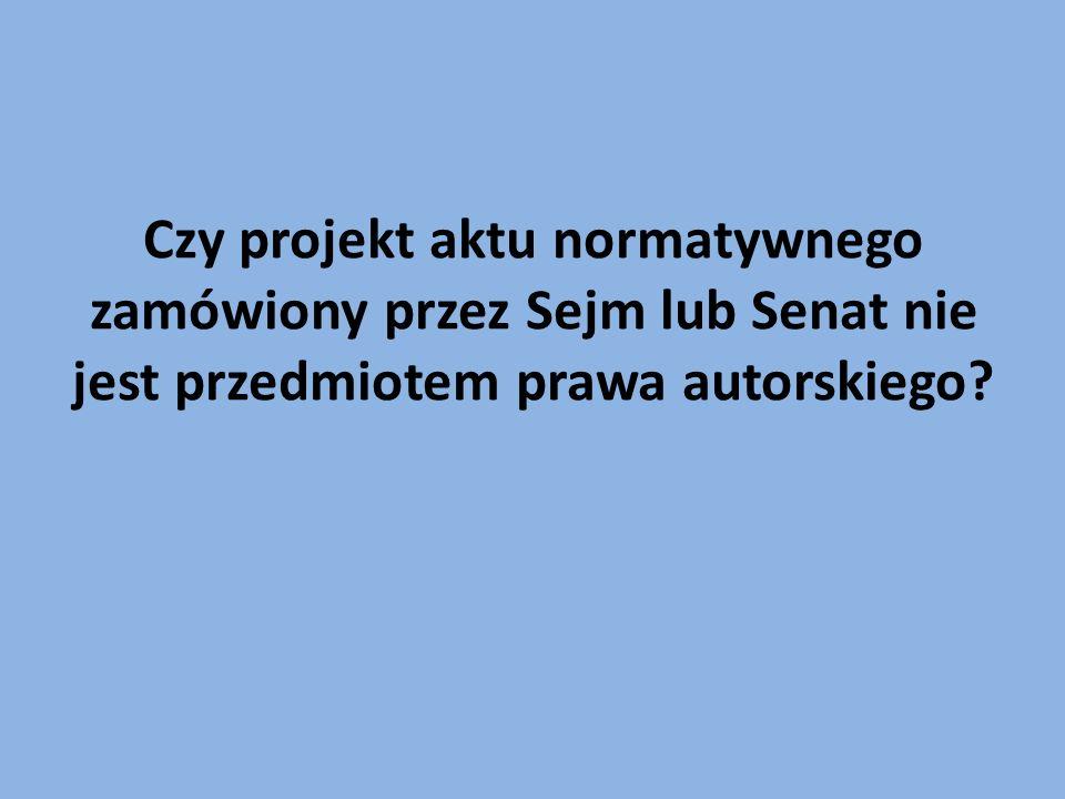 Czy projekt aktu normatywnego zamówiony przez Sejm lub Senat nie jest przedmiotem prawa autorskiego?