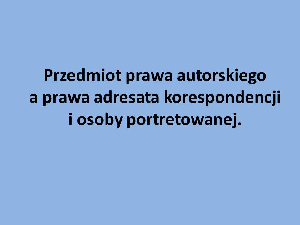 Przedmiot prawa autorskiego a prawa adresata korespondencji i osoby portretowanej.