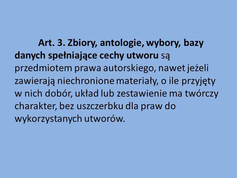 Art. 3. Zbiory, antologie, wybory, bazy danych spełniające cechy utworu są przedmiotem prawa autorskiego, nawet jeżeli zawierają niechronione materiał