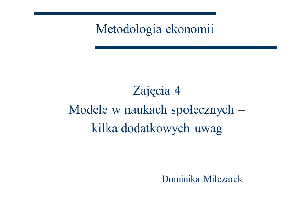 Metodologia ekonomii Zajęcia 4 Modele w naukach społecznych – kilka dodatkowych uwag Dominika Milczarek