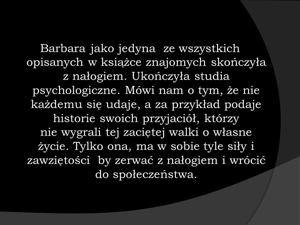 Barbara jako jedyna ze wszystkich opisanych w książce znajomych skończyła z nałogiem. Ukończyła studia psychologiczne. Mówi nam o tym, że nie każdemu
