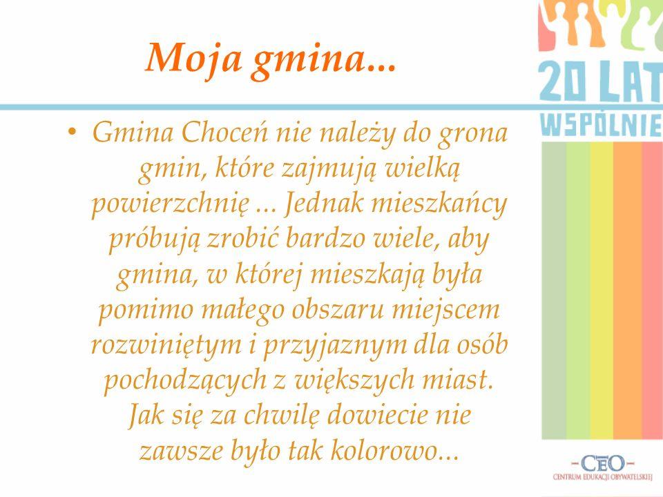 Moja gmina... Gmina Choceń nie należy do grona gmin, które zajmują wielką powierzchnię... Jednak mieszkańcy próbują zrobić bardzo wiele, aby gmina, w