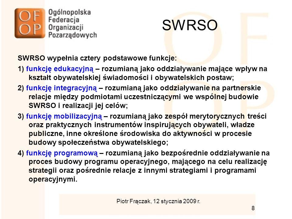 SWRSO SWRSO wypełnia cztery podstawowe funkcje: 1) funkcję edukacyjną – rozumianą jako oddziaływanie mające wpływ na kształt obywatelskiej świadomości i obywatelskich postaw; 2) funkcję integracyjną – rozumianą jako oddziaływanie na partnerskie relacje między podmiotami uczestniczącymi we wspólnej budowie SWRSO i realizacji jej celów; 3) funkcję mobilizacyjną – rozumianą jako zespół merytorycznych treści oraz praktycznych instrumentów inspirujących obywateli, władze publiczne, inne określone środowiska do aktywności w procesie budowy społeczeństwa obywatelskiego; 4) funkcję programową – rozumianą jako bezpośrednie oddziaływanie na proces budowy programu operacyjnego, mającego na celu realizację strategii oraz pośrednie relacje z innymi strategiami i programami operacyjnymi.