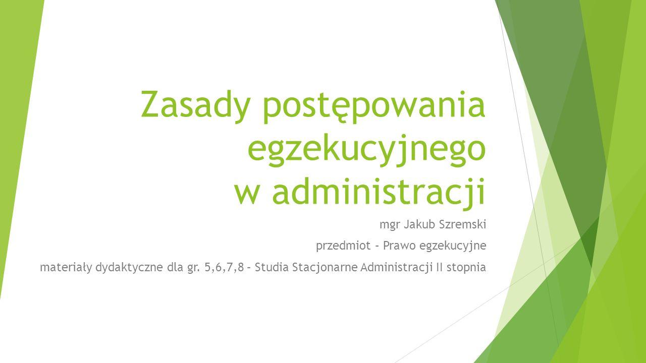Zasady postępowania egzekucyjnego w administracji mgr Jakub Szremski przedmiot – Prawo egzekucyjne materiały dydaktyczne dla gr.