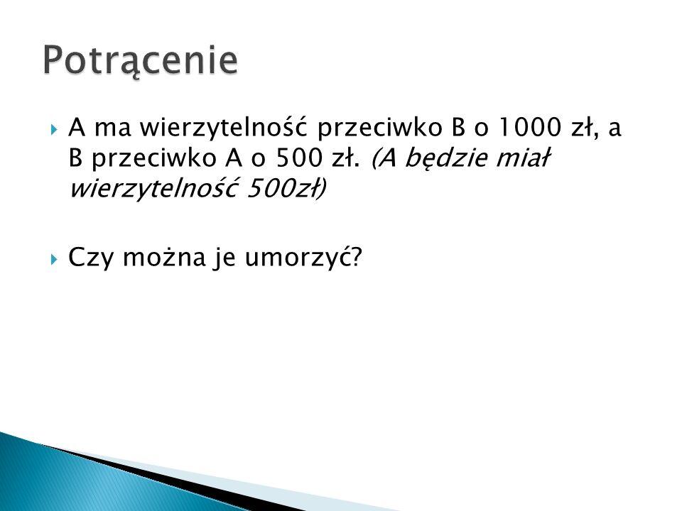  A ma wierzytelność przeciwko B o 1000 zł, a B przeciwko A o 500 zł. (A będzie miał wierzytelność 500zł)  Czy można je umorzyć?