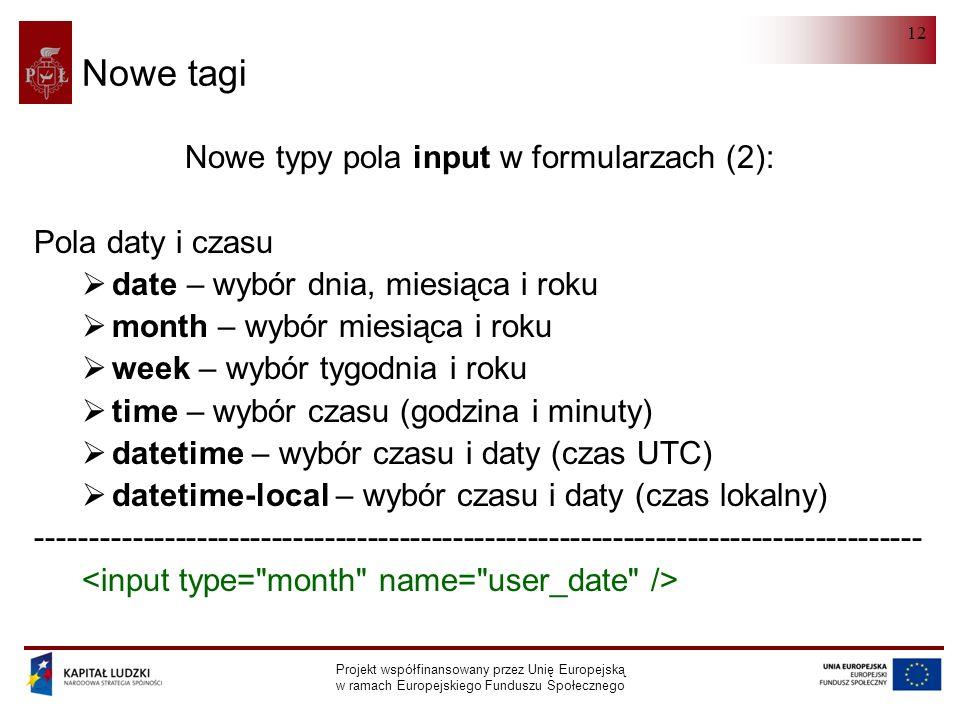 HTML 5.0 Projekt współfinansowany przez Unię Europejską w ramach Europejskiego Funduszu Społecznego 12 Nowe tagi Nowe typy pola input w formularzach (2): Pola daty i czasu  date – wybór dnia, miesiąca i roku  month – wybór miesiąca i roku  week – wybór tygodnia i roku  time – wybór czasu (godzina i minuty)  datetime – wybór czasu i daty (czas UTC)  datetime-local – wybór czasu i daty (czas lokalny) -----------------------------------------------------------------------------------