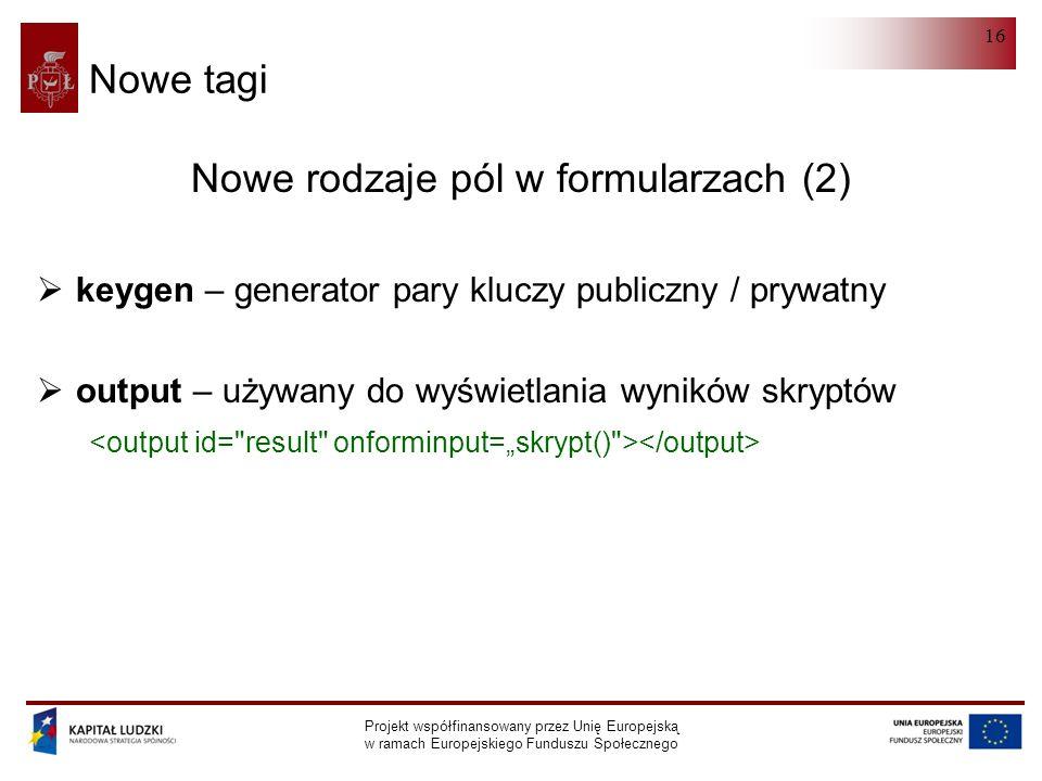 HTML 5.0 Projekt współfinansowany przez Unię Europejską w ramach Europejskiego Funduszu Społecznego 16 Nowe tagi Nowe rodzaje pól w formularzach (2)  keygen – generator pary kluczy publiczny / prywatny  output – używany do wyświetlania wyników skryptów