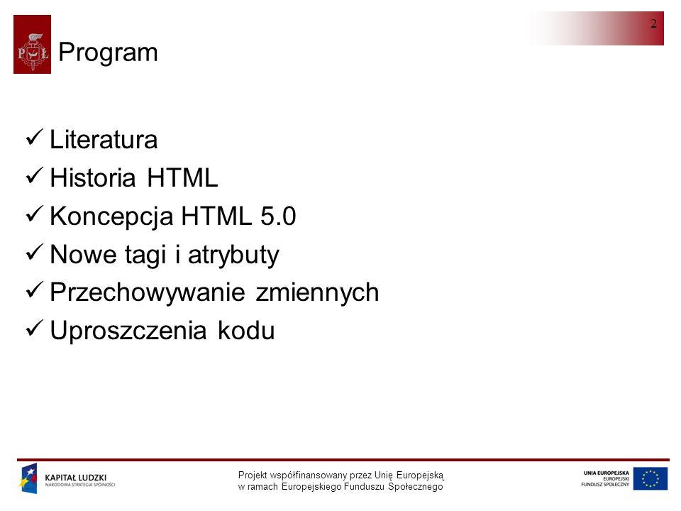Projekt współfinansowany przez Unię Europejską w ramach Europejskiego Funduszu Społecznego 2 Program Literatura Historia HTML Koncepcja HTML 5.0 Nowe tagi i atrybuty Przechowywanie zmiennych Uproszczenia kodu