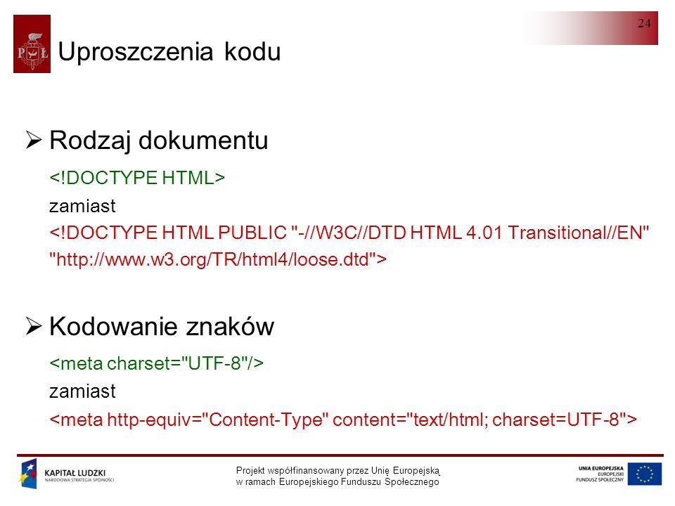 HTML 5.0 Projekt współfinansowany przez Unię Europejską w ramach Europejskiego Funduszu Społecznego 24 Uproszczenia kodu  Rodzaj dokumentu zamiast  Kodowanie znaków zamiast
