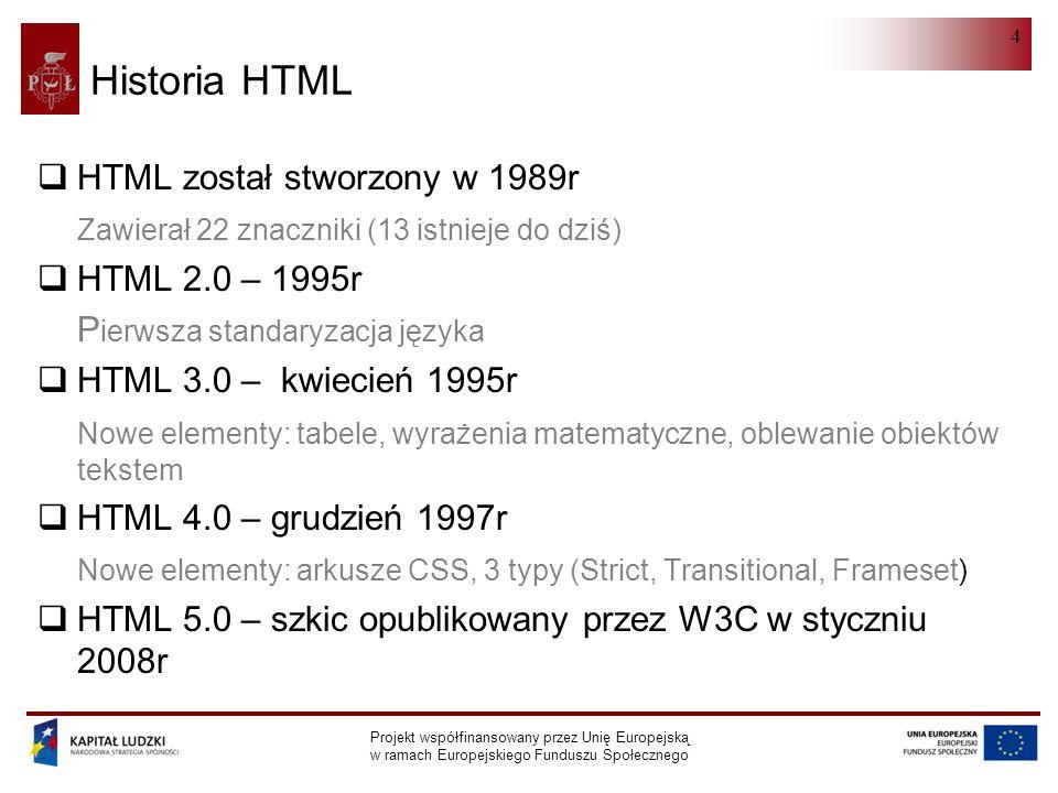 HTML 5.0 Projekt współfinansowany przez Unię Europejską w ramach Europejskiego Funduszu Społecznego 4 Historia HTML  HTML został stworzony w 1989r Zawierał 22 znaczniki (13 istnieje do dziś)  HTML 2.0 – 1995r P ierwsza standaryzacja języka  HTML 3.0 – kwiecień 1995r Nowe elementy: tabele, wyrażenia matematyczne, oblewanie obiektów tekstem  HTML 4.0 – grudzień 1997r Nowe elementy: arkusze CSS, 3 typy (Strict, Transitional, Frameset)  HTML 5.0 – szkic opublikowany przez W3C w styczniu 2008r