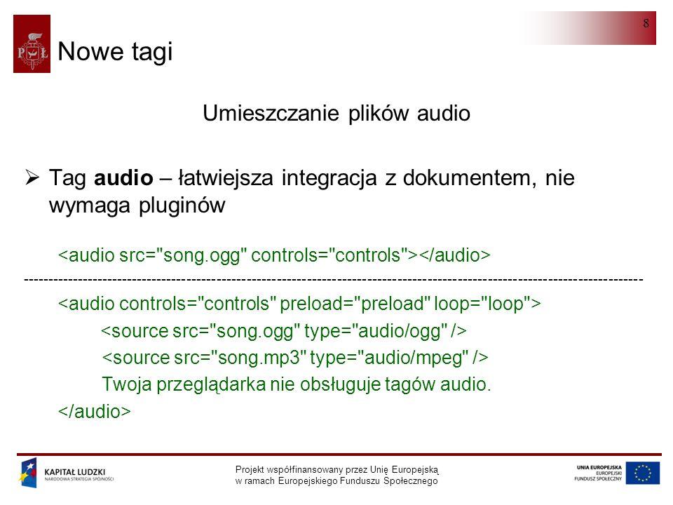 HTML 5.0 Projekt współfinansowany przez Unię Europejską w ramach Europejskiego Funduszu Społecznego 8 Nowe tagi Umieszczanie plików audio  Tag audio – łatwiejsza integracja z dokumentem, nie wymaga pluginów ---------------------------------------------------------------------------------------------------------------------------- Twoja przeglądarka nie obsługuje tagów audio.