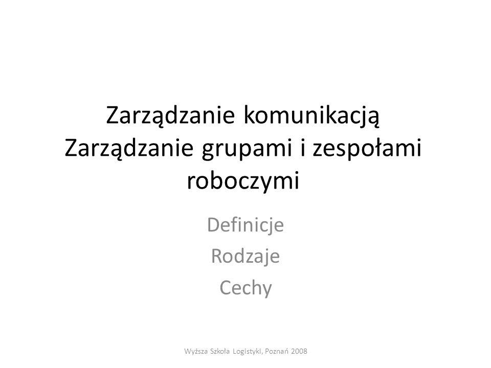 Zarządzanie komunikacją Zarządzanie grupami i zespołami roboczymi Definicje Rodzaje Cechy Wyższa Szkoła Logistyki, Poznań 2008