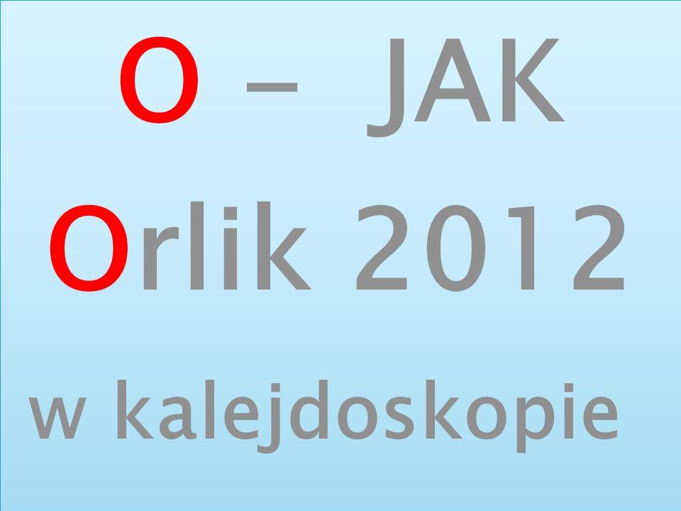 O - JAK Orlik 2012 w kalejdoskopie O - JAK Orlik 2012 w kalejdoskopie