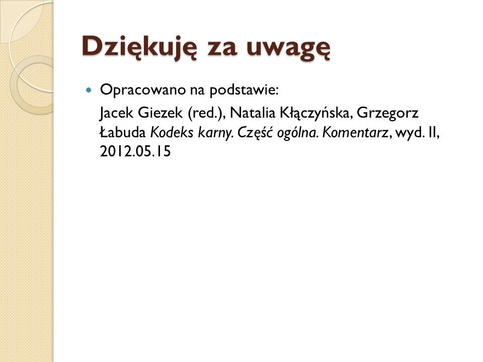 Dziękuję za uwagę Opracowano na podstawie: Jacek Giezek (red.), Natalia Kłączyńska, Grzegorz Łabuda Kodeks karny. Część ogólna. Komentarz, wyd. II, 20