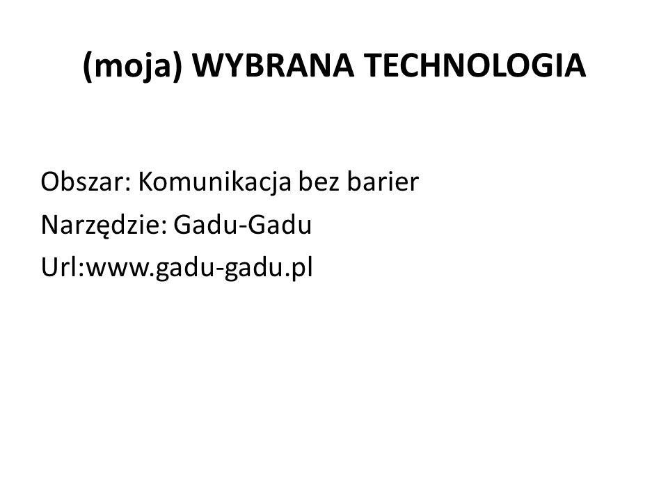 (moja) WYBRANA TECHNOLOGIA Obszar: Komunikacja bez barier Narzędzie: Gadu-Gadu Url:www.gadu-gadu.pl