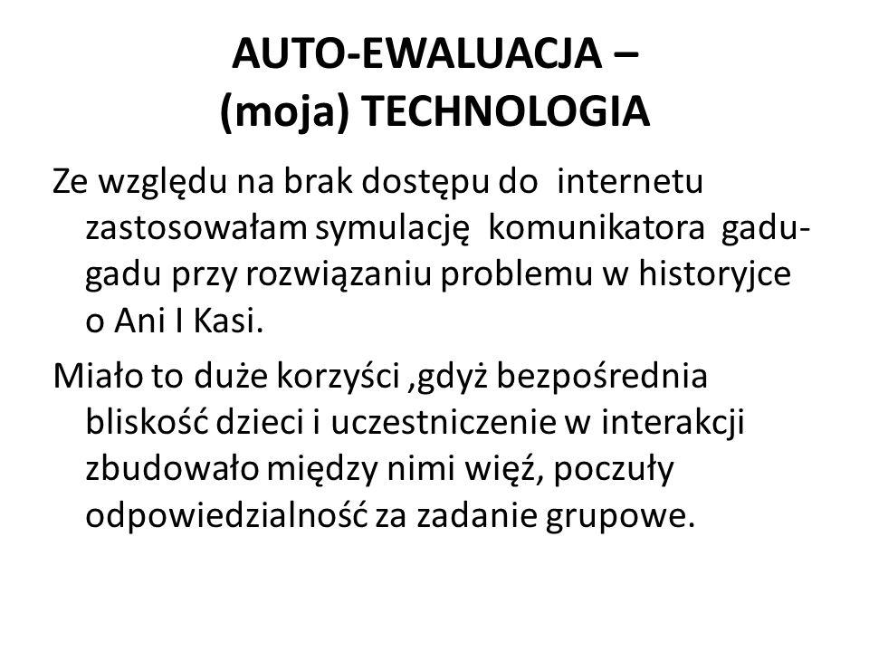 AUTO-EWALUACJA – (moja) TECHNOLOGIA Ze względu na brak dostępu do internetu zastosowałam symulację komunikatora gadu- gadu przy rozwiązaniu problemu w historyjce o Ani I Kasi.