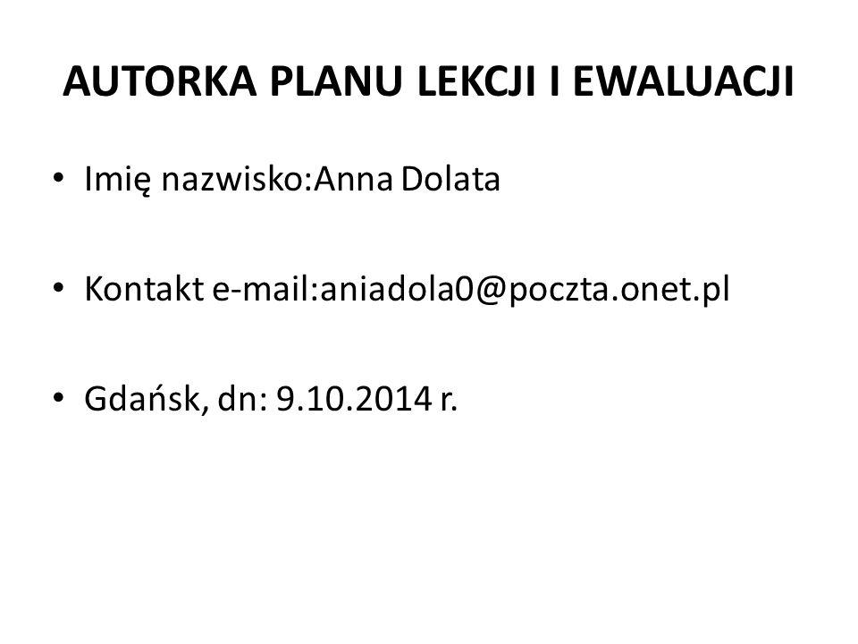 AUTORKA PLANU LEKCJI I EWALUACJI Imię nazwisko:Anna Dolata Kontakt e-mail:aniadola0@poczta.onet.pl Gdańsk, dn: 9.10.2014 r.