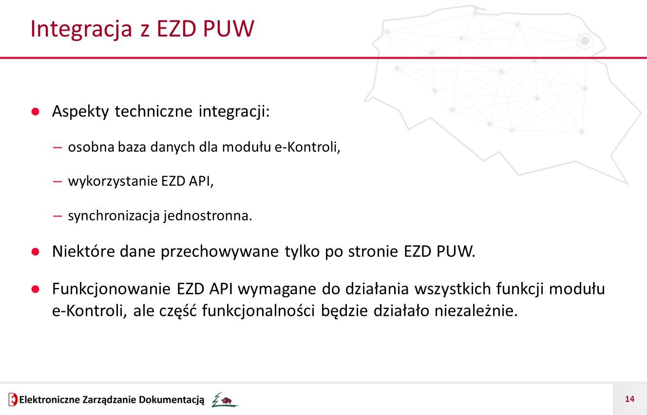 14 Integracja z EZD PUW ● Aspekty techniczne integracji: – osobna baza danych dla modułu e-Kontroli, – wykorzystanie EZD API, – synchronizacja jednostronna.