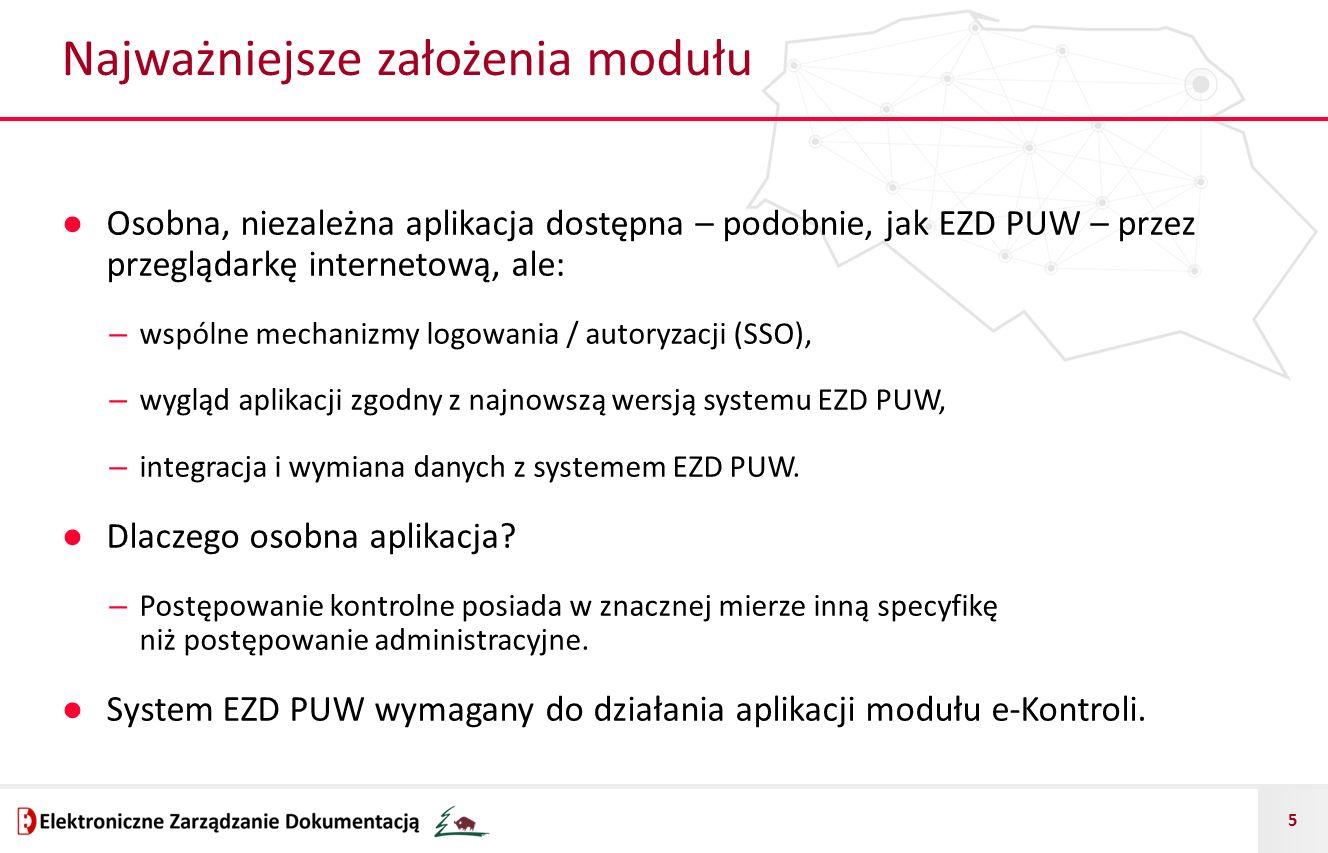 5 Najważniejsze założenia modułu ● Osobna, niezależna aplikacja dostępna – podobnie, jak EZD PUW – przez przeglądarkę internetową, ale: – wspólne mechanizmy logowania / autoryzacji (SSO), – wygląd aplikacji zgodny z najnowszą wersją systemu EZD PUW, – integracja i wymiana danych z systemem EZD PUW.