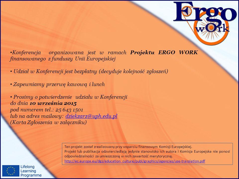 Konferencja organizowana jest w ramach Projektu ERGO WORK finansowanego z funduszy Unii Europejskiej Udział w Konferencji jest bezpłatny (decyduje kolejność zgłoszeń) Zapewniamy przerwę kawową i lunch Prosimy o potwierdzenie udziału w Konferencji do dnia 10 września 2015 pod numerem tel.: 25 643 1501 lub na adres mailowy: dziekzarz@uph.edu.pldziekzarz@uph.edu.pl (Karta Zgłoszenia w załączniku) Ten projekt został zrealizowany przy wsparciu finansowym Komisji Europejskiej.