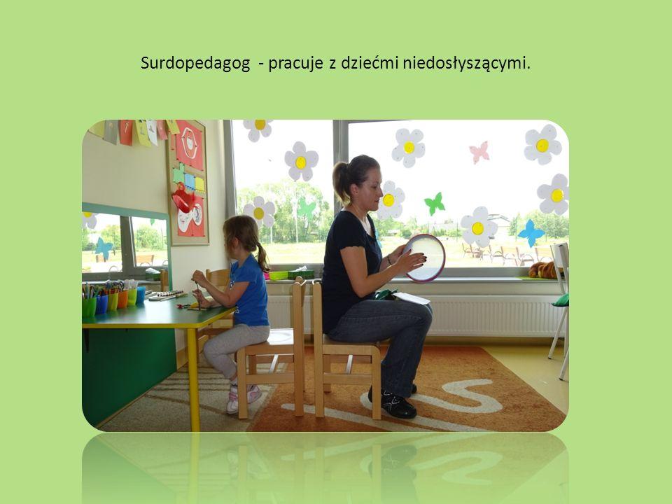 Surdopedagog - pracuje z dziećmi niedosłyszącymi.