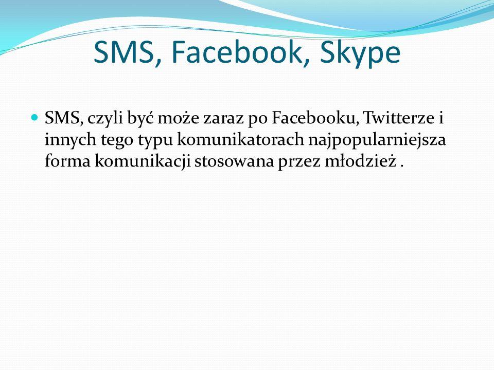 SMS, Facebook, Skype SMS, czyli być może zaraz po Facebooku, Twitterze i innych tego typu komunikatorach najpopularniejsza forma komunikacji stosowana przez młodzież.
