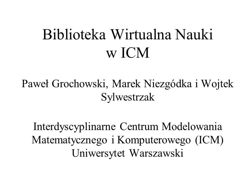 Biblioteka Wirtualna Nauki w ICM Paweł Grochowski, Marek Niezgódka i Wojtek Sylwestrzak Interdyscyplinarne Centrum Modelowania Matematycznego i Komput
