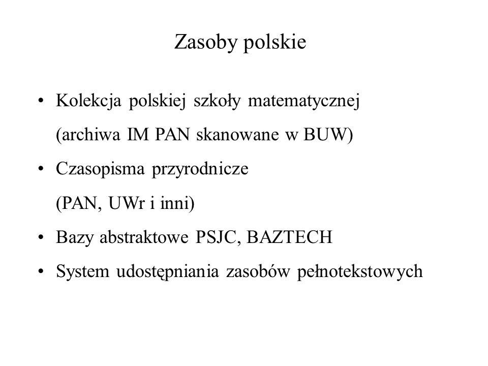 Zasoby polskie Kolekcja polskiej szkoły matematycznej (archiwa IM PAN skanowane w BUW) Czasopisma przyrodnicze (PAN, UWr i inni) Bazy abstraktowe PSJC