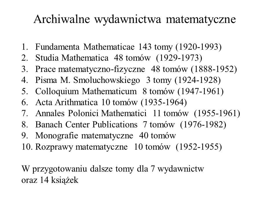 1.Fundamenta Mathematicae 143 tomy (1920-1993) 2.Studia Mathematica 48 tomów (1929-1973) 3.Prace matematyczno-fizyczne 48 tomów (1888-1952) 4.Pisma M.