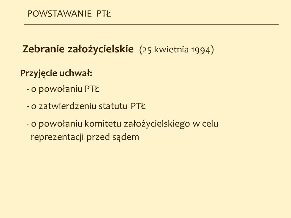 Zebranie założycielskie (25 kwietnia 1994) Przyjęcie uchwał: - o powołaniu PTŁ - o zatwierdzeniu statutu PTŁ - o powołaniu komitetu założycielskiego w
