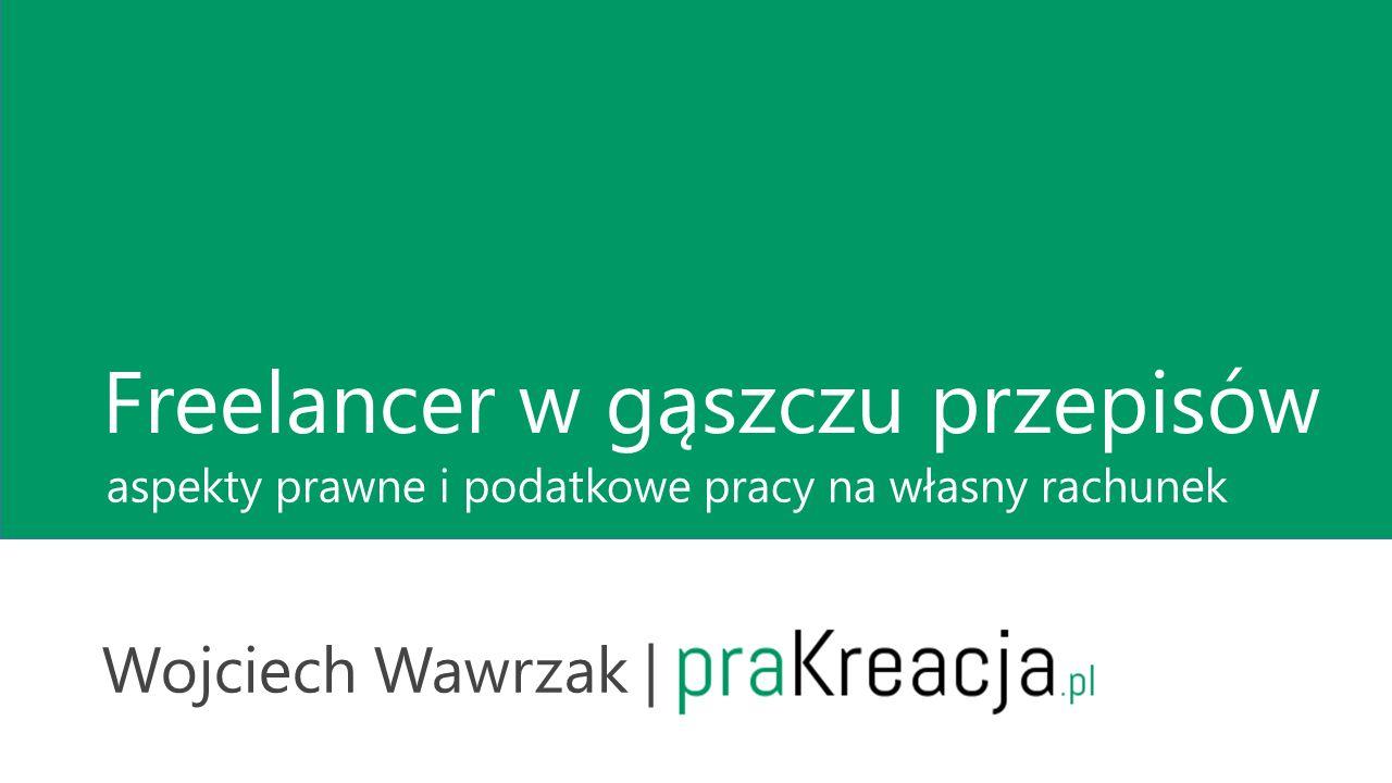 Freelancer w gąszczu przepisów Wojciech Wawrzak | praKreacja.pl aspekty prawne i podatkowe pracy na własny rachunek