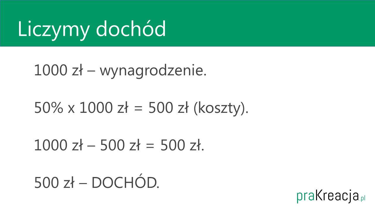 Liczymy dochód 1000 zł – wynagrodzenie. 50% x 1000 zł = 500 zł (koszty). 1000 zł – 500 zł = 500 zł. 500 zł – DOCHÓD.