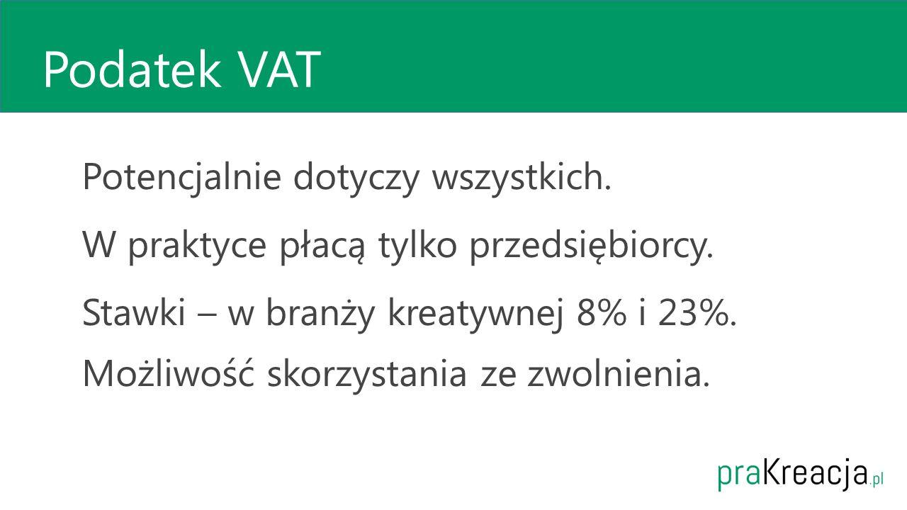 Podatek VAT Potencjalnie dotyczy wszystkich. W praktyce płacą tylko przedsiębiorcy. Stawki – w branży kreatywnej 8% i 23%. Możliwość skorzystania ze z