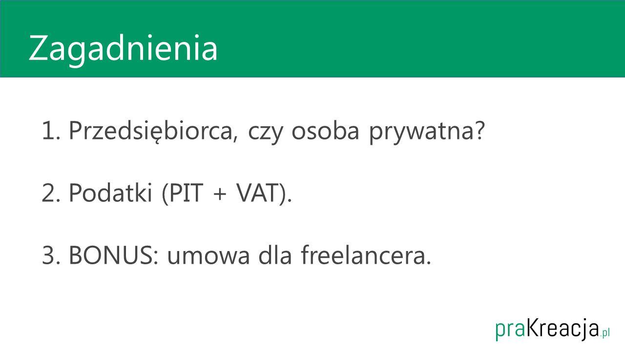 Zagadnienia 1. Przedsiębiorca, czy osoba prywatna? 2. Podatki (PIT + VAT). 3. BONUS: umowa dla freelancera.