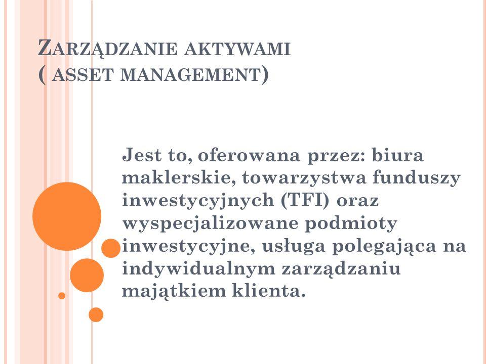 Z ARZĄDZANIE AKTYWAMI ( ASSET MANAGEMENT ) Jest to, oferowana przez: biura maklerskie, towarzystwa funduszy inwestycyjnych (TFI) oraz wyspecjalizowane