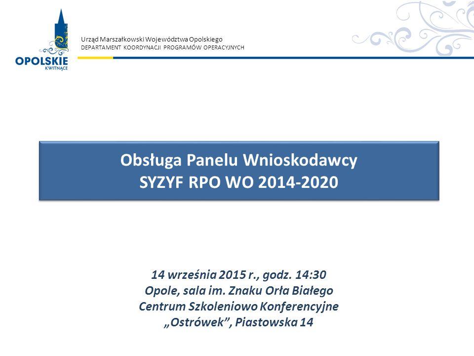 Urząd Marszałkowski Województwa Opolskiego DEPARTAMENT KOORDYNACJI PROGRAMÓW OPERACYJNYCH Obsługa Panelu Wnioskodawcy SYZYF RPO WO 2014-2020 Obsługa P