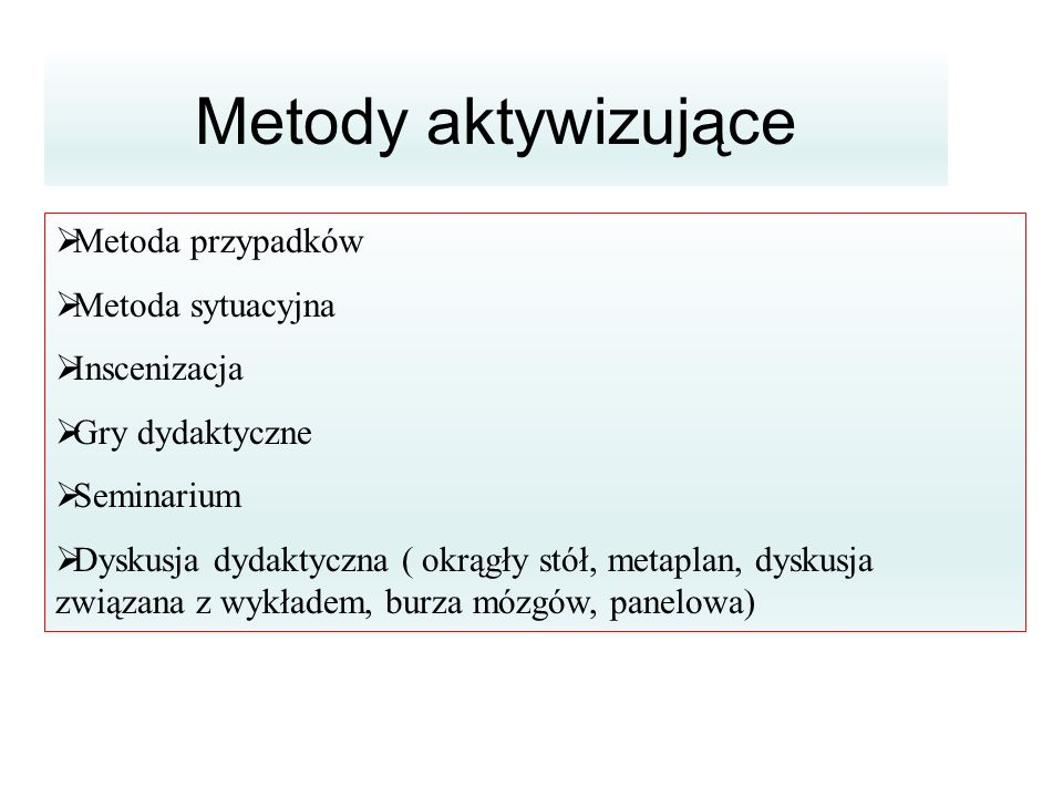 Metody aktywizujące  Metoda przypadków  Metoda sytuacyjna  Inscenizacja  Gry dydaktyczne  Seminarium  Dyskusja dydaktyczna ( okrągły stół, metap