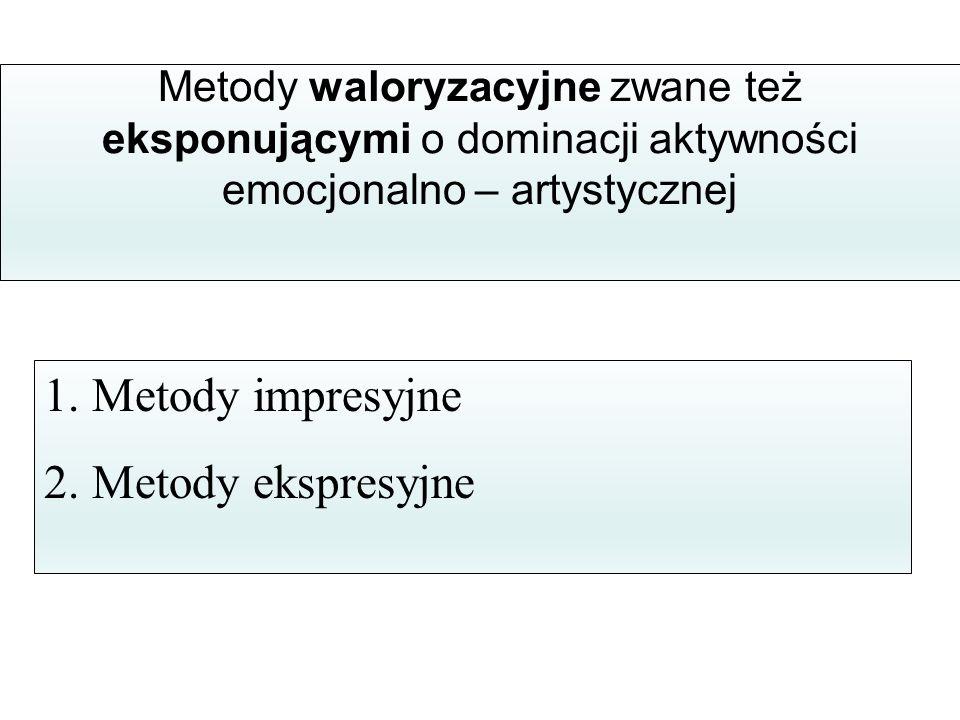 Metody waloryzacyjne zwane też eksponującymi o dominacji aktywności emocjonalno – artystycznej 1. Metody impresyjne 2. Metody ekspresyjne