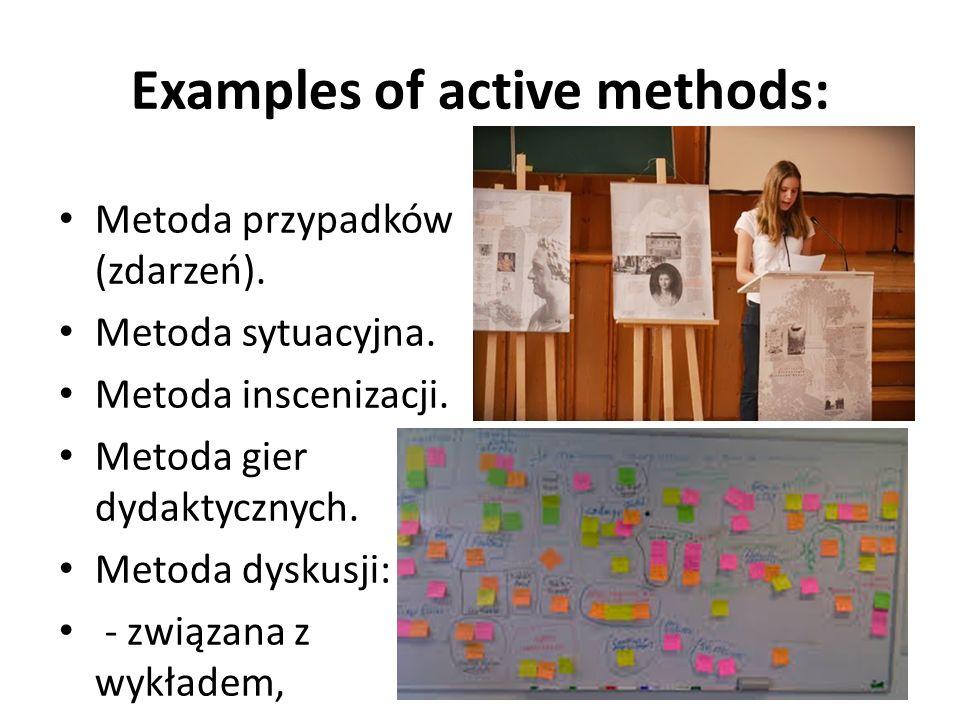 Examples of active methods: Metoda przypadków (zdarzeń). Metoda sytuacyjna. Metoda inscenizacji. Metoda gier dydaktycznych. Metoda dyskusji: - związan