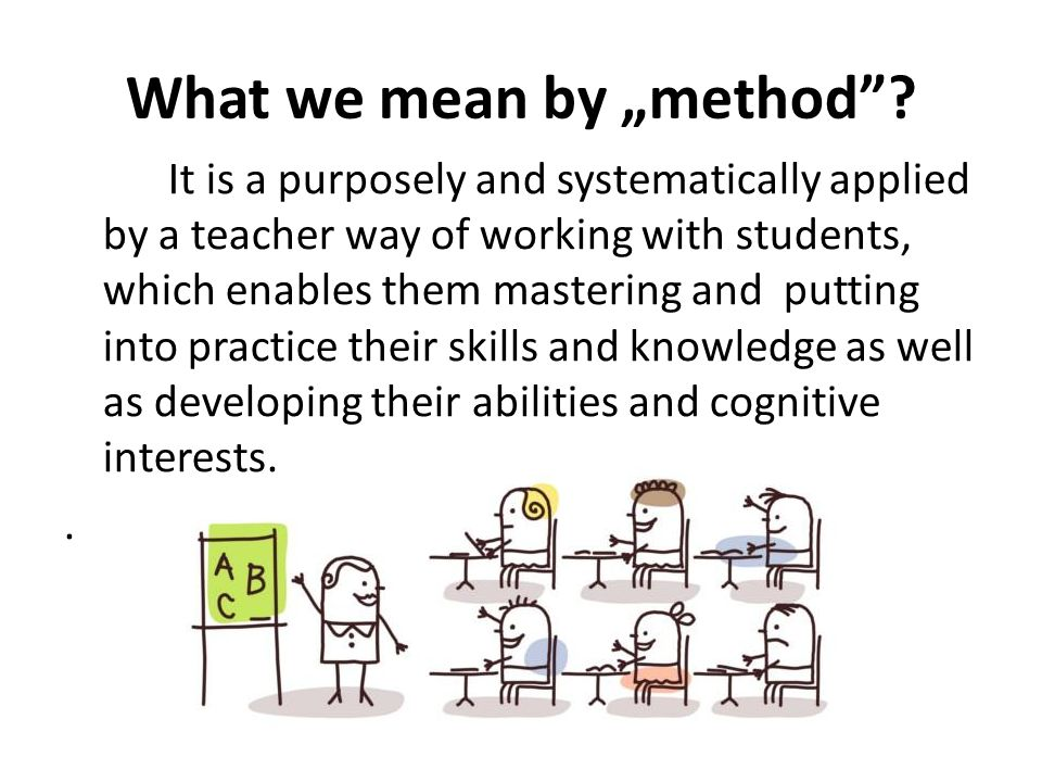 "What we mean by ""method""? It is a purposely and systematically applied by a teacher way of working with students, which enables them mastering and put"