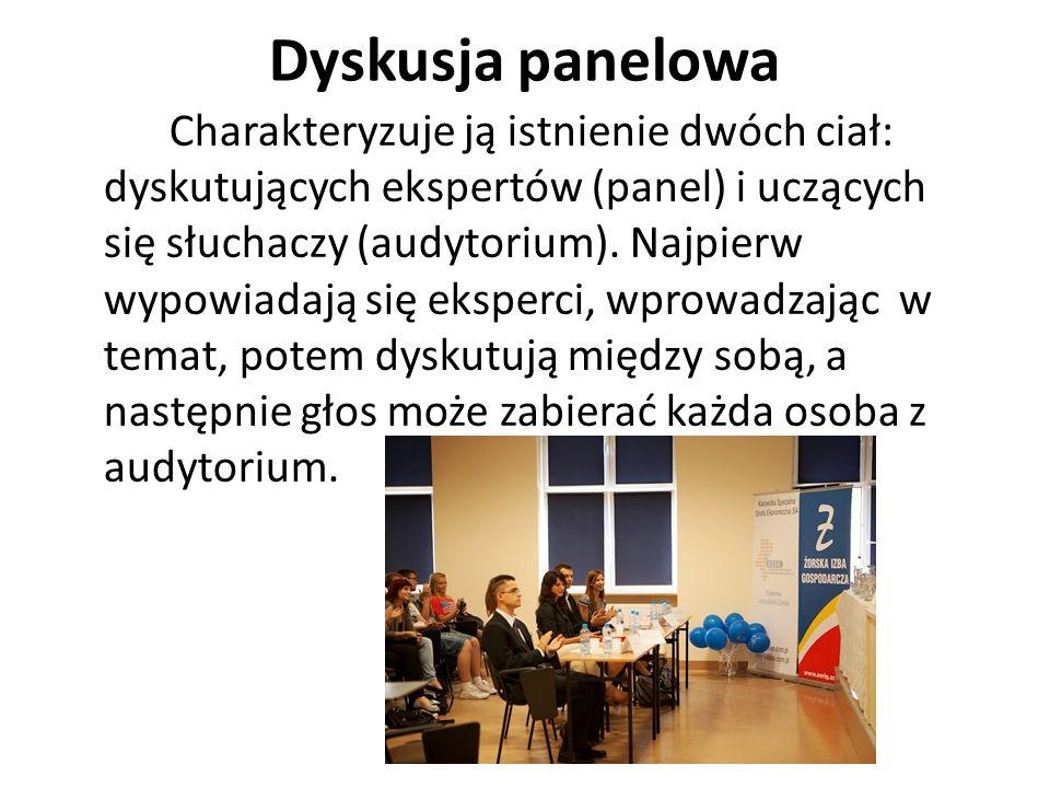 Dyskusja panelowa Charakteryzuje ją istnienie dwóch ciał: dyskutujących ekspertów (panel) i uczących się słuchaczy (audytorium). Najpierw wypowiadają