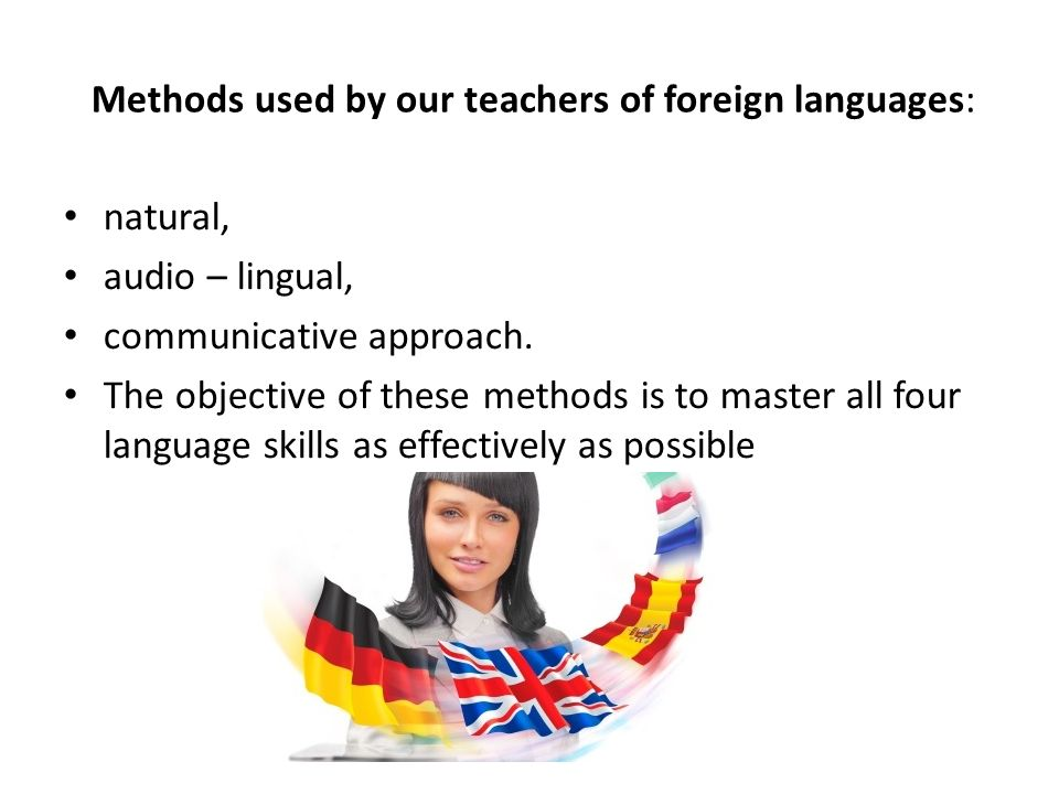 Methods used by our teachers of foreign languages: natural, audio – lingual, communicative approach. The objective of these methods is to master all f