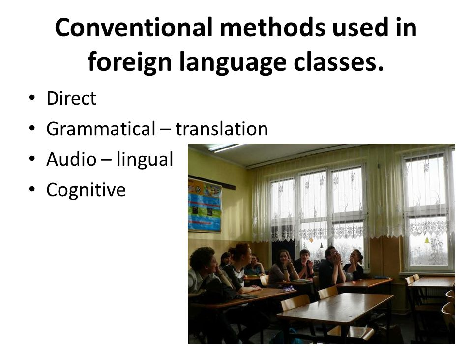 Conventional methods used in foreign language classes. Direct Grammatical – translation Audio – lingual Cognitive