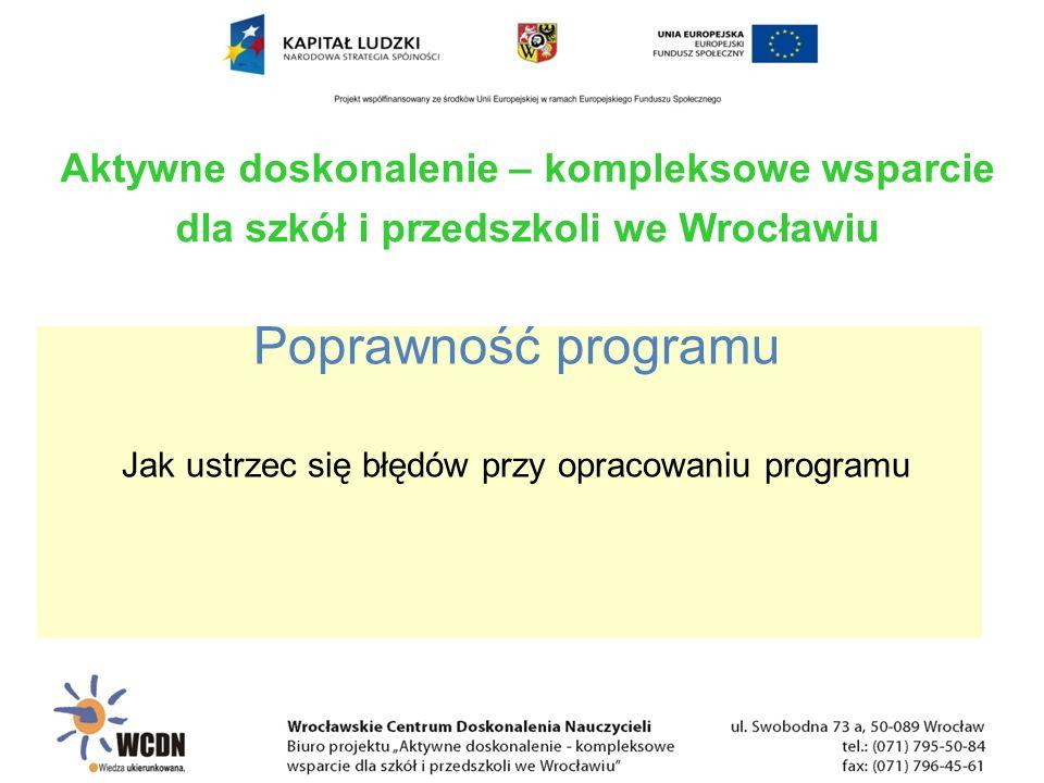 Poprawność programu Jak ustrzec się błędów przy opracowaniu programu Aktywne doskonalenie – kompleksowe wsparcie dla szkół i przedszkoli we Wrocławiu