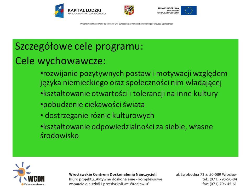 Szczegółowe cele programu: Cele wychowawcze: rozwijanie pozytywnych postaw i motywacji względem języka niemieckiego oraz społeczności nim władającej kształtowanie otwartości i tolerancji na inne kultury pobudzenie ciekawości świata dostrzeganie różnic kulturowych kształtowanie odpowiedzialności za siebie, własne środowisko