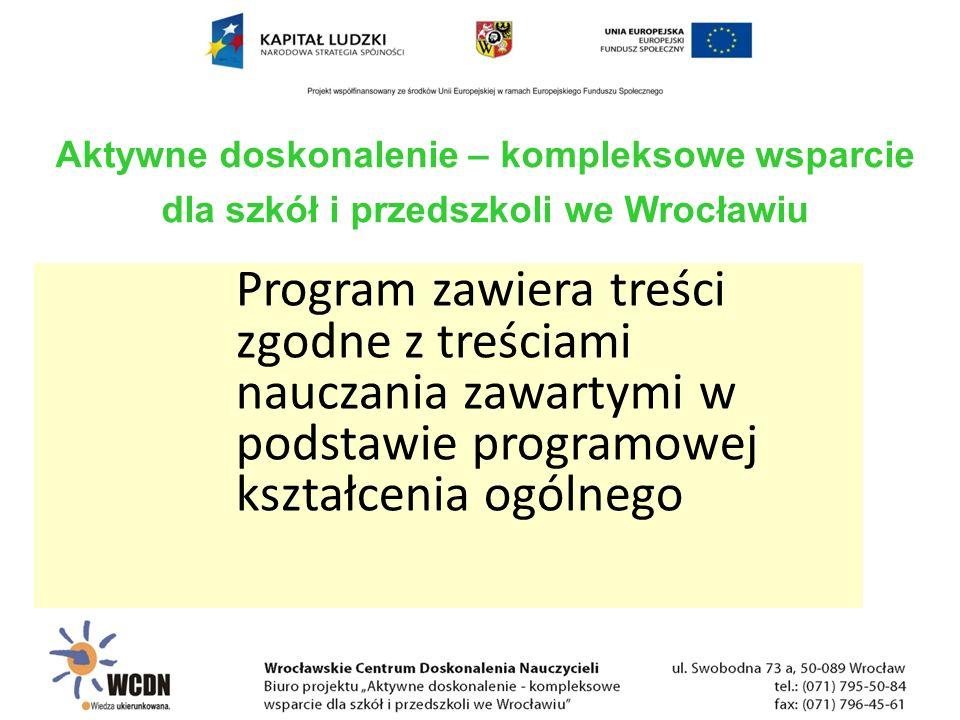 Program zawiera treści zgodne z treściami nauczania zawartymi w podstawie programowej kształcenia ogólnego Aktywne doskonalenie – kompleksowe wsparcie dla szkół i przedszkoli we Wrocławiu
