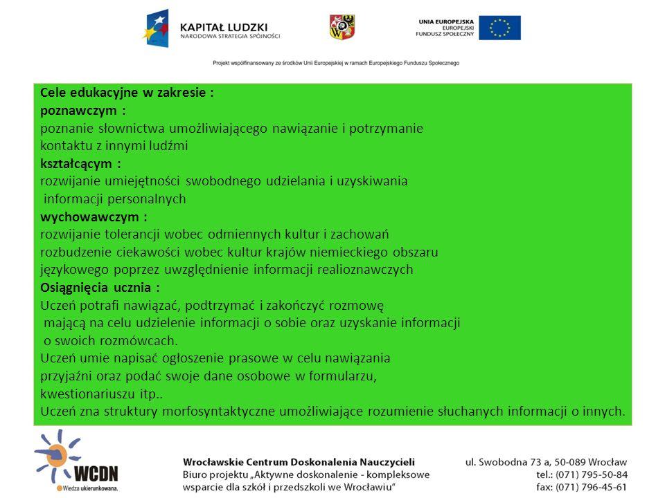 Cele edukacyjne w zakresie : poznawczym : poznanie słownictwa umożliwiającego nawiązanie i potrzymanie kontaktu z innymi ludźmi kształcącym : rozwijanie umiejętności swobodnego udzielania i uzyskiwania informacji personalnych wychowawczym : rozwijanie tolerancji wobec odmiennych kultur i zachowań rozbudzenie ciekawości wobec kultur krajów niemieckiego obszaru językowego poprzez uwzględnienie informacji realioznawczych Osiągnięcia ucznia : Uczeń potrafi nawiązać, podtrzymać i zakończyć rozmowę mającą na celu udzielenie informacji o sobie oraz uzyskanie informacji o swoich rozmówcach.